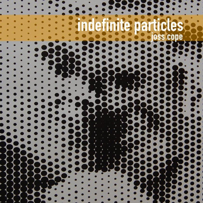 Joss Cope - Indefinite Particles 2020